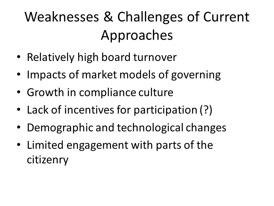 Alternative Models of Governance ModelFeaturesStrengths/Weaknesses Policy governanceEmphasis on board responsibility for strategy Clear role definition/lack of connectedness of board to operations, lack of innovation Constituent boardEmphasis on board members as representatives of constituency Constituent control/lack of strategic focus & role clarity Entrepreneurial boardEmphasis on output efficiency through innovation/market orientation Focus on organisational business/mission drift & emphasis on short-term gain Emergent cellular modelEmphasis on distributed networks and continuous evolution Highly adaptive/requires high engagement & coordination Source: Bradshaw et al, no date