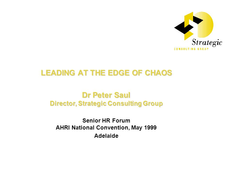 LEADING AT THE EDGE OF CHAOS Dr Peter Saul Director, Strategic Consulting Group Senior HR Forum AHRI National Convention, May 1999 Adelaide