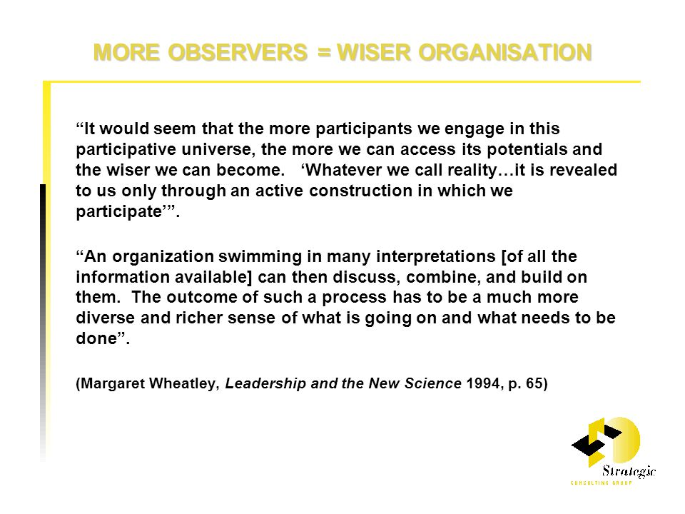 MORE OBSERVERS = WISER ORGANISATION It would seem that the more participants we engage in this participative universe, the more we can access its potentials and the wiser we can become.