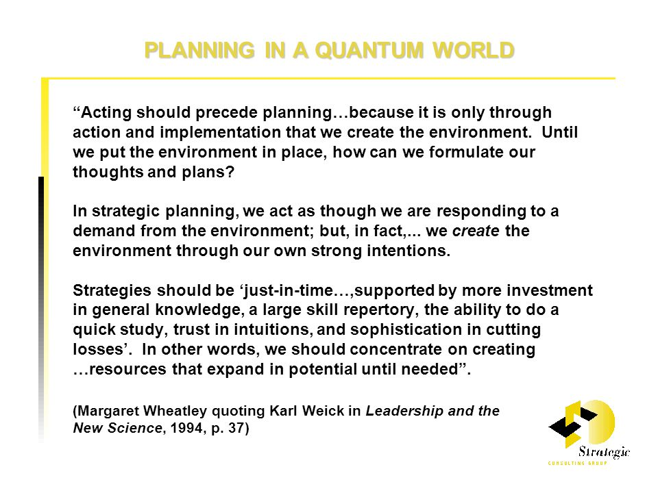 PLANNING IN A QUANTUM WORLD Acting should precede planning…because it is only through action and implementation that we create the environment.