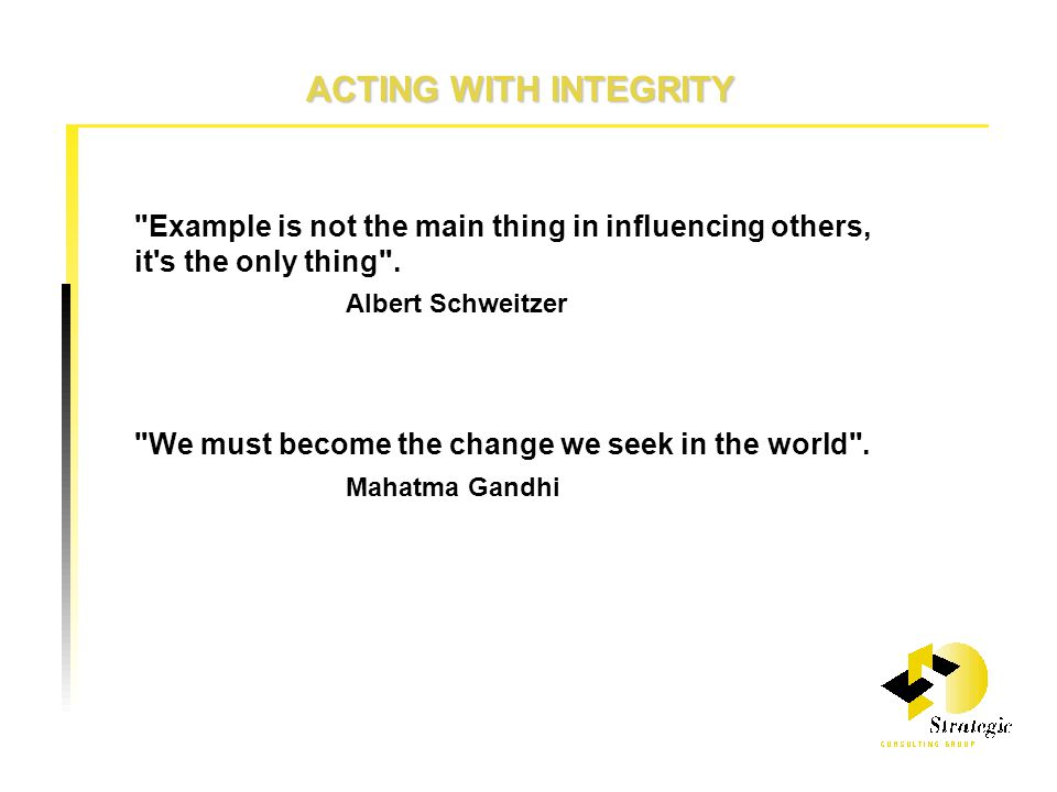 ACTING WITH INTEGRITY Example is not the main thing in influencing others, it s the only thing .