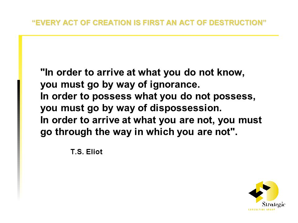 EVERY ACT OF CREATION IS FIRST AN ACT OF DESTRUCTION In order to arrive at what you do not know, you must go by way of ignorance.
