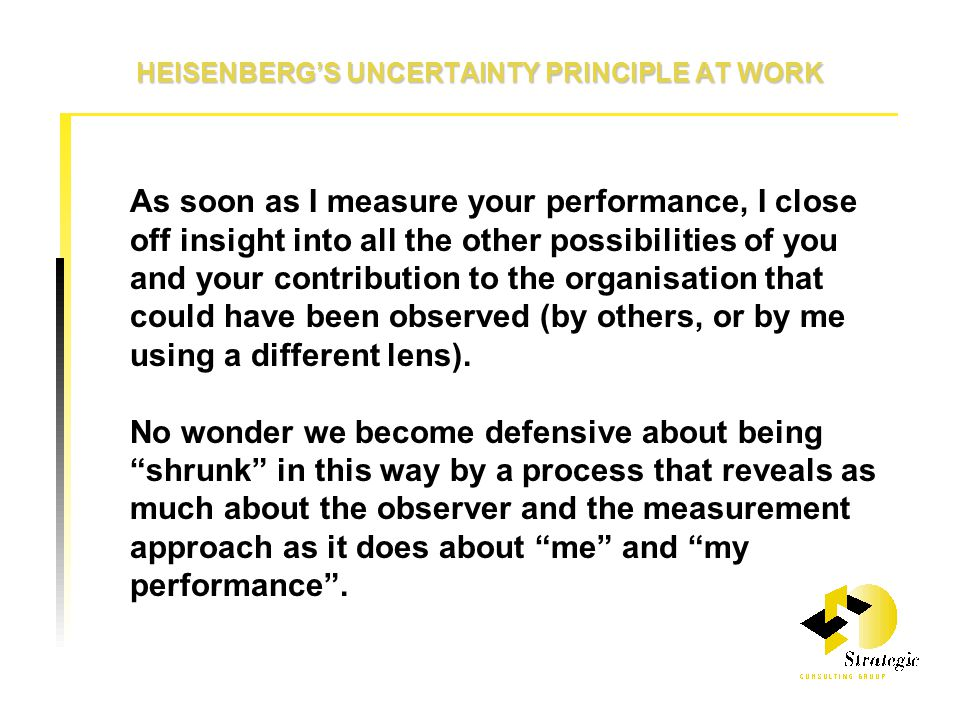 HEISENBERG'S UNCERTAINTY PRINCIPLE AT WORK As soon as I measure your performance, I close off insight into all the other possibilities of you and your contribution to the organisation that could have been observed (by others, or by me using a different lens).