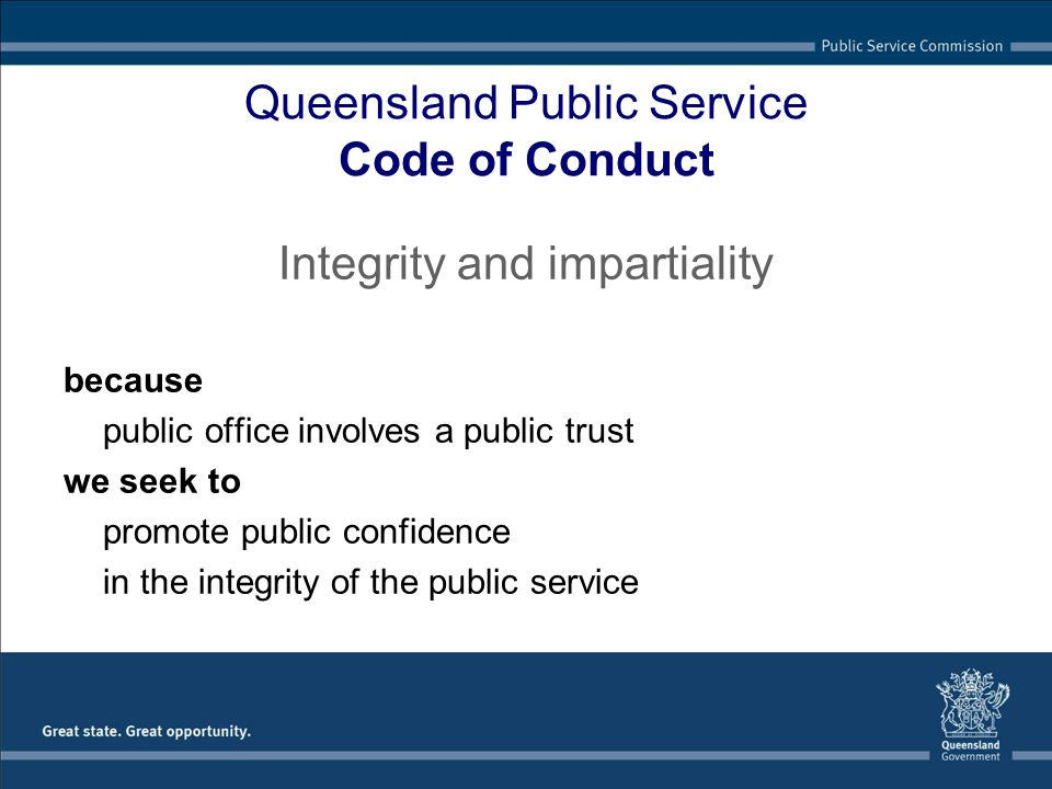 Queensland Public Service Code of Conduct Integrity and impartiality because public office involves a public trust we seek to promote public confidenc