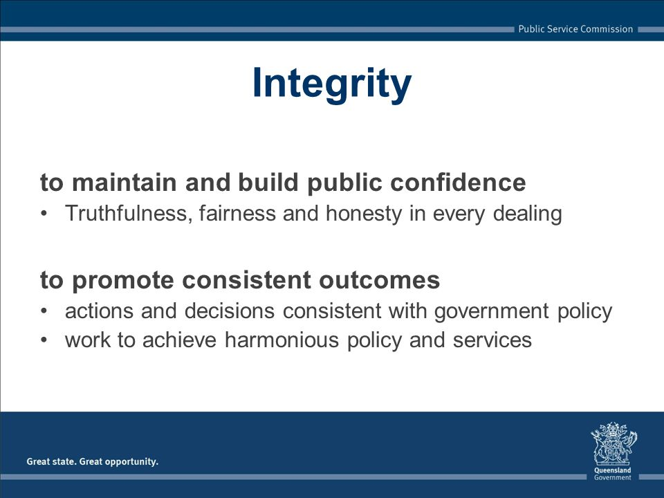 Integrity to maintain and build public confidence Truthfulness, fairness and honesty in every dealing to promote consistent outcomes actions and decis
