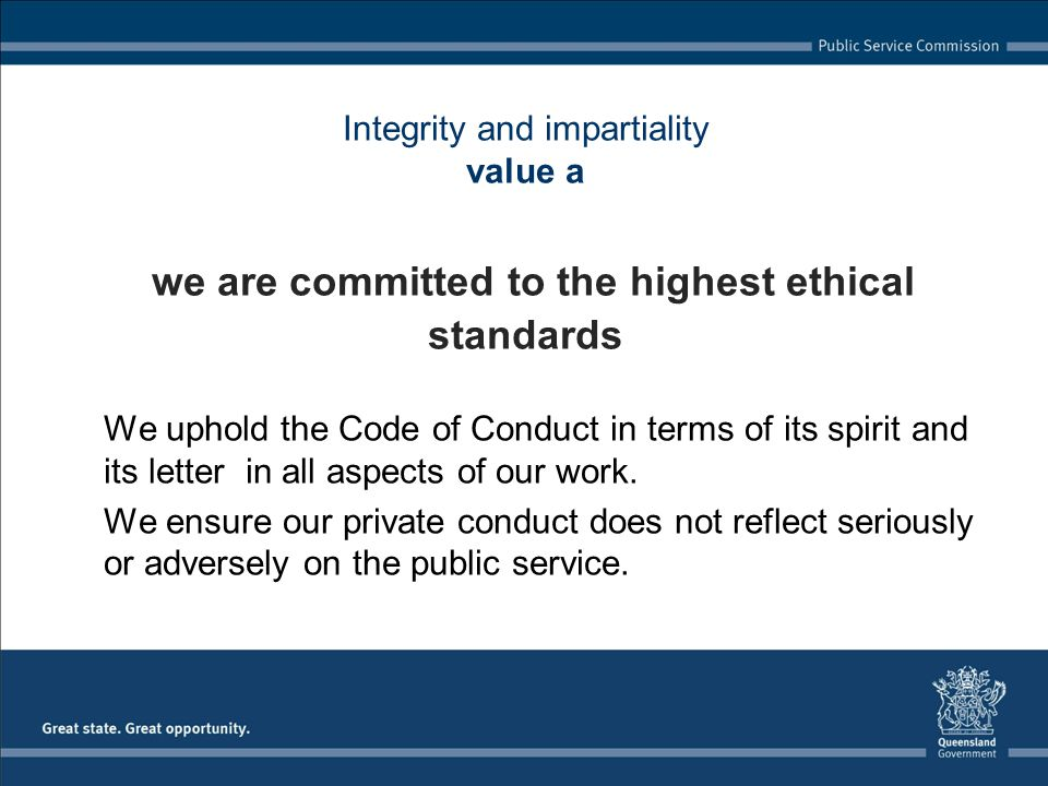 Integrity and impartiality value a we are committed to the highest ethical standards We uphold the Code of Conduct in terms of its spirit and its lett