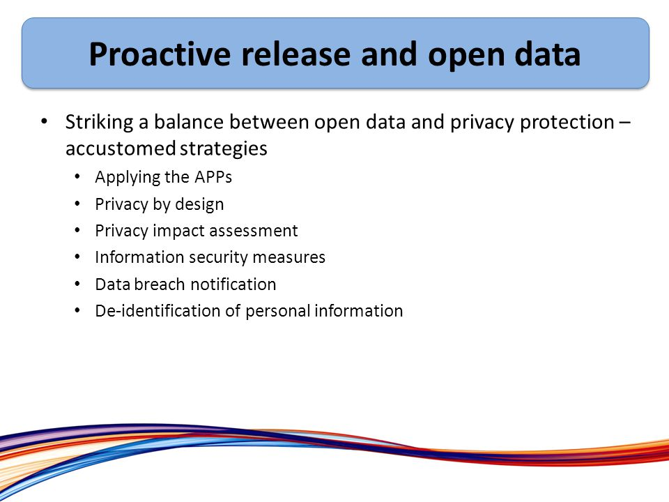 Ex Striking a balance between open data and privacy protection – accustomed strategies Applying the APPs Privacy by design Privacy impact assessment Information security measures Data breach notification De-identification of personal information Proactive release and open data