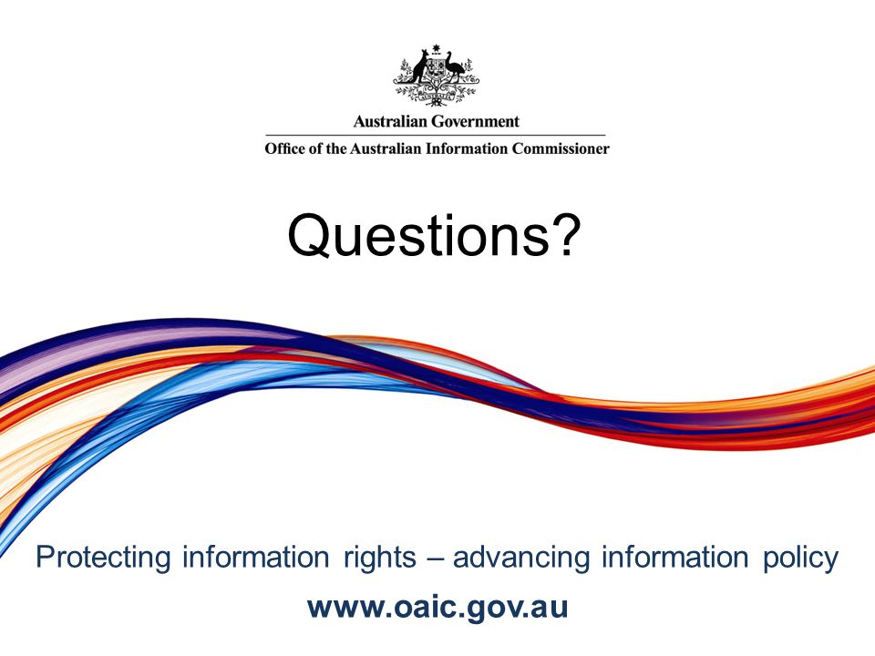 Protecting information rights – advancing information policy www.oaic.gov.au Questions