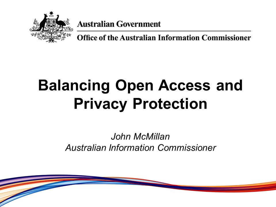 Balancing Open Access and Privacy Protection John McMillan Australian Information Commissioner