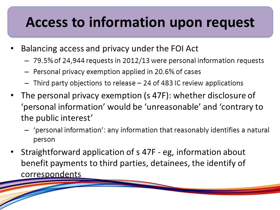 Balancing access and privacy under the FOI Act – 79.5% of 24,944 requests in 2012/13 were personal information requests – Personal privacy exemption applied in 20.6% of cases – Third party objections to release – 24 of 483 IC review applications The personal privacy exemption (s 47F): whether disclosure of 'personal information' would be 'unreasonable' and 'contrary to the public interest' – 'personal information': any information that reasonably identifies a natural person Straightforward application of s 47F - eg, information about benefit payments to third parties, detainees, the identify of correspondents Access to information upon request