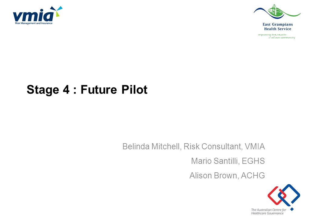 Stage 4 : Future Pilot Belinda Mitchell, Risk Consultant, VMIA Mario Santilli, EGHS Alison Brown, ACHG