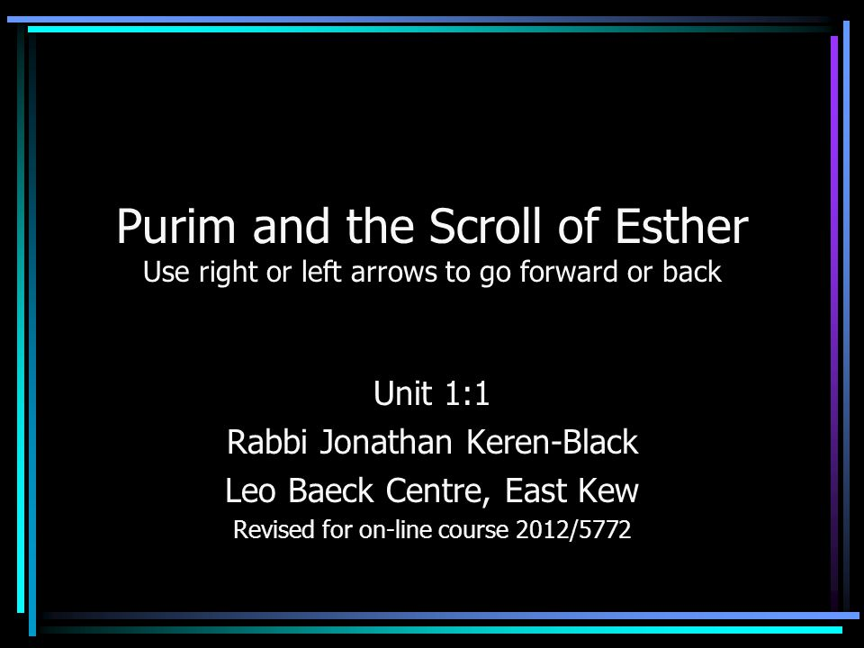 Purim and the Scroll of Esther Use right or left arrows to go forward or back Unit 1:1 Rabbi Jonathan Keren-Black Leo Baeck Centre, East Kew Revised for on-line course 2012/5772