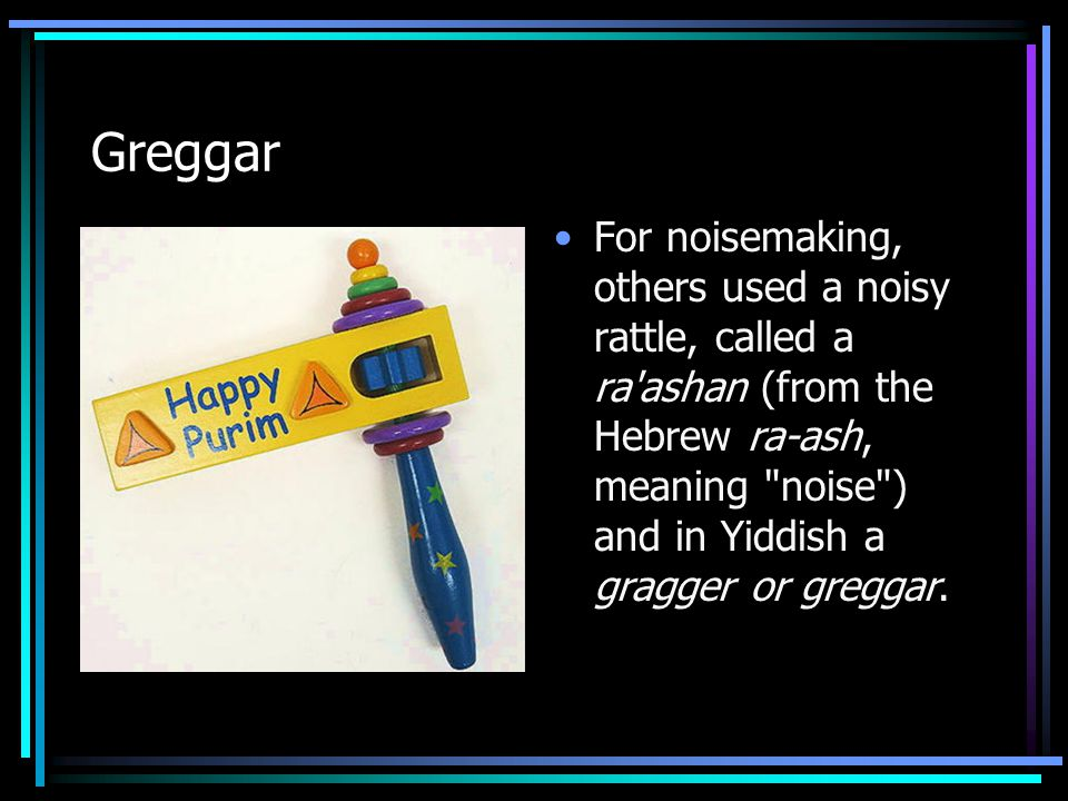 Greggar For noisemaking, others used a noisy rattle, called a ra ashan (from the Hebrew ra-ash, meaning noise ) and in Yiddish a gragger or greggar.