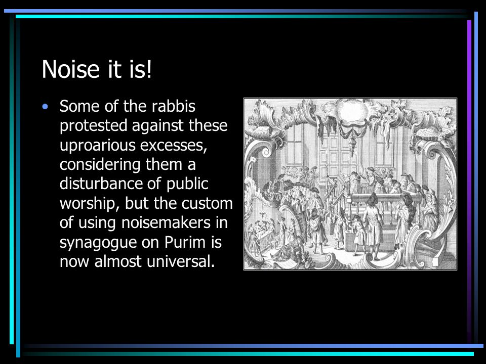 Noise it is! Some of the rabbis protested against these uproarious excesses, considering them a disturbance of public worship, but the custom of using