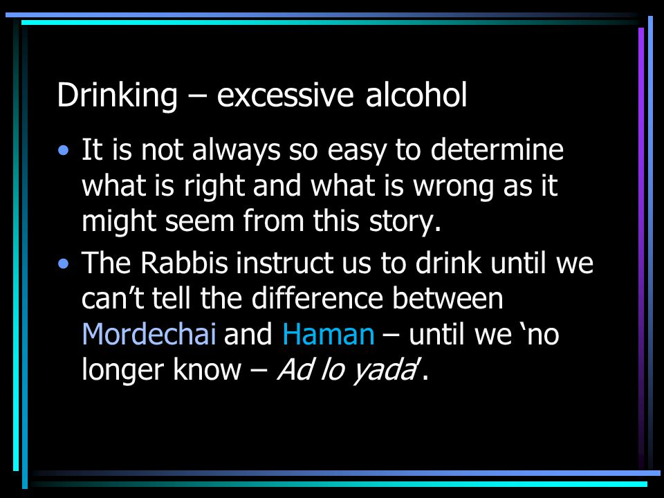 Drinking – excessive alcohol It is not always so easy to determine what is right and what is wrong as it might seem from this story. The Rabbis instru