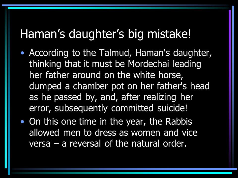 Haman's daughter's big mistake! According to the Talmud, Haman's daughter, thinking that it must be Mordechai leading her father around on the white h