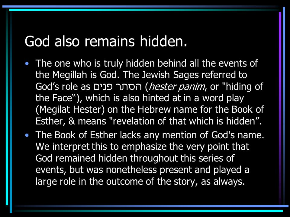 God also remains hidden. The one who is truly hidden behind all the events of the Megillah is God. The Jewish Sages referred to God's role as הסתר פני