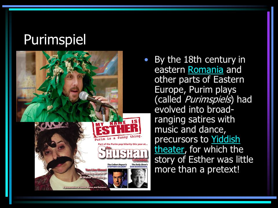 Purimspiel By the 18th century in eastern Romania and other parts of Eastern Europe, Purim plays (called Purimspiels) had evolved into broad- ranging satires with music and dance, precursors to Yiddish theater, for which the story of Esther was little more than a pretext!RomaniaYiddish theater