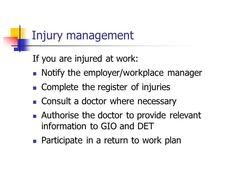 Injury management If you are injured at work: Notify the employer/workplace manager Complete the register of injuries Consult a doctor where necessary