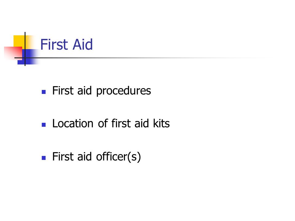 First Aid First aid procedures Location of first aid kits First aid officer(s)