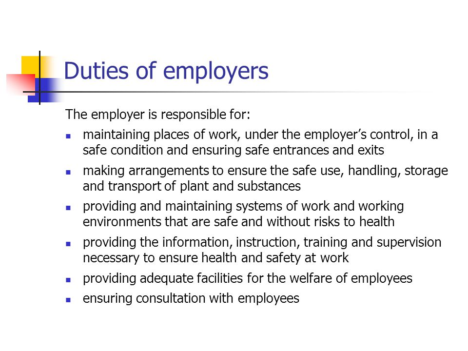 Duties of employers The employer is responsible for: maintaining places of work, under the employer's control, in a safe condition and ensuring safe e