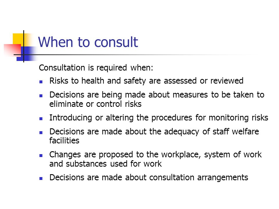 When to consult Consultation is required when: Risks to health and safety are assessed or reviewed Decisions are being made about measures to be taken