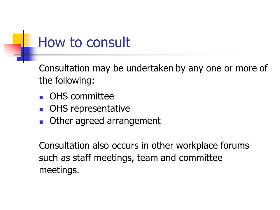 How to consult Consultation may be undertaken by any one or more of the following: OHS committee OHS representative Other agreed arrangement Consultat