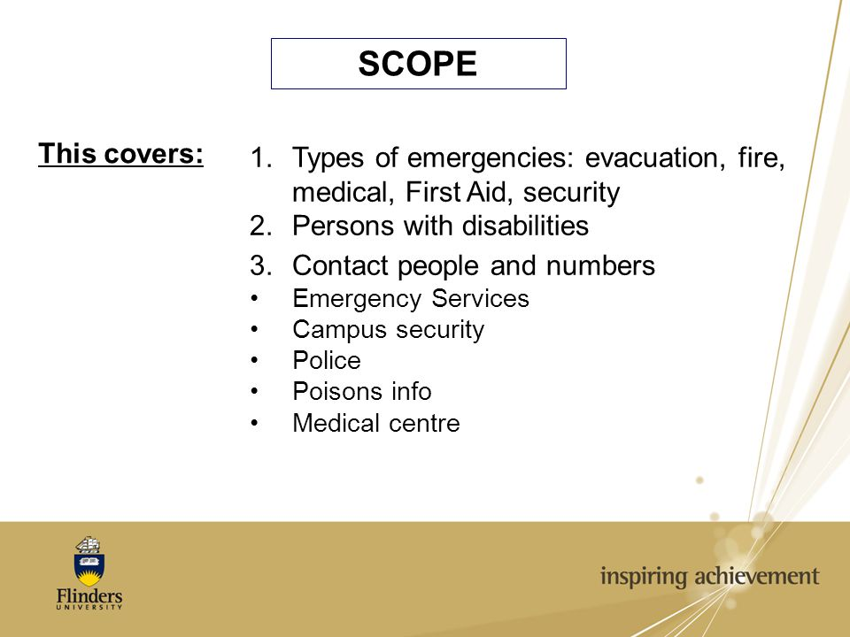 SCOPE This covers: 1.Types of emergencies: evacuation, fire, medical, First Aid, security 2.Persons with disabilities 3.Contact people and numbers Emergency Services Campus security Police Poisons info Medical centre