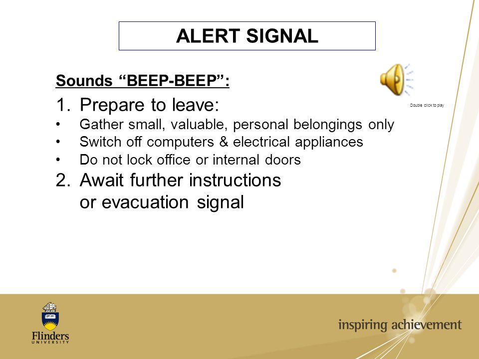 ALERT SIGNAL Sounds BEEP-BEEP : 1.Prepare to leave: Gather small, valuable, personal belongings only Switch off computers & electrical appliances Do not lock office or internal doors 2.Await further instructions or evacuation signal Double click to play