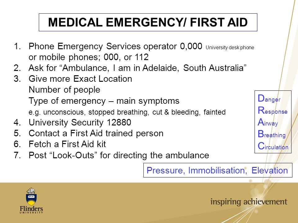 MEDICAL EMERGENCY/ FIRST AID 1.Phone Emergency Services operator 0,000 University desk phone or mobile phones; 000, or 112 2.Ask for Ambulance, I am in Adelaide, South Australia 3.Give more Exact Location Number of people Type of emergency – main symptoms e.g.