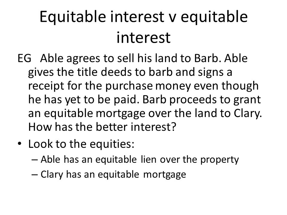 Equitable interest v equitable interest EG Able agrees to sell his land to Barb. Able gives the title deeds to barb and signs a receipt for the purcha
