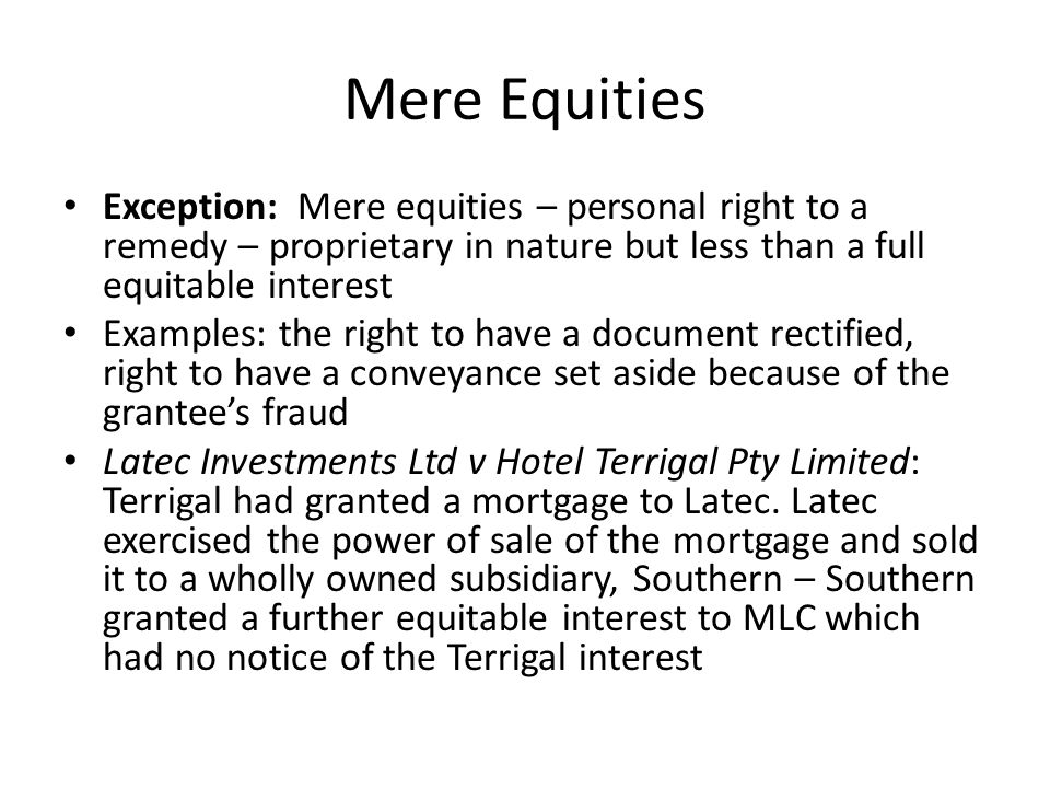 Mere Equities Exception: Mere equities – personal right to a remedy – proprietary in nature but less than a full equitable interest Examples: the righ