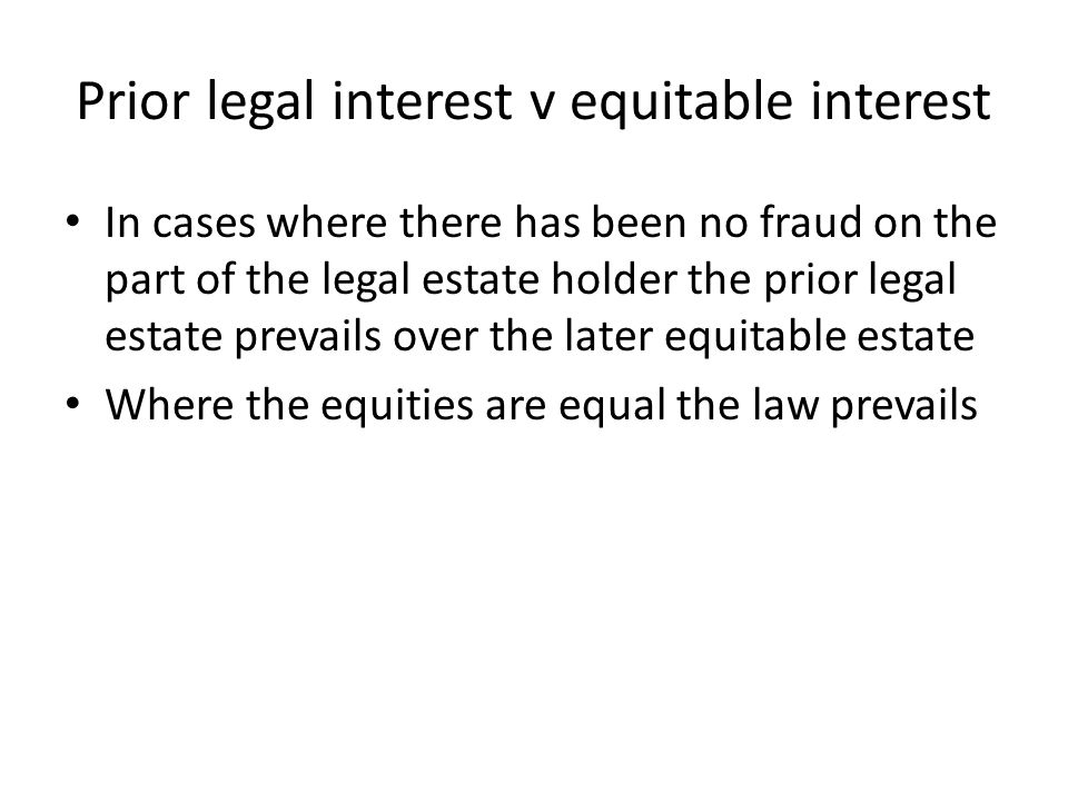 Prior legal interest v equitable interest In cases where there has been no fraud on the part of the legal estate holder the prior legal estate prevail