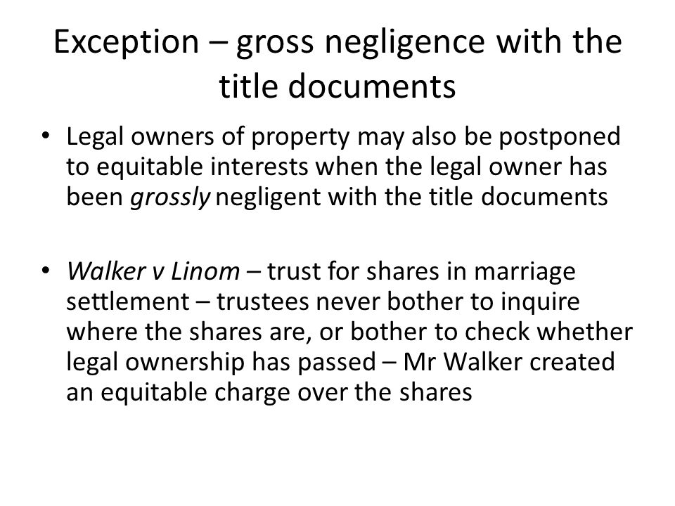 Exception – gross negligence with the title documents Legal owners of property may also be postponed to equitable interests when the legal owner has b