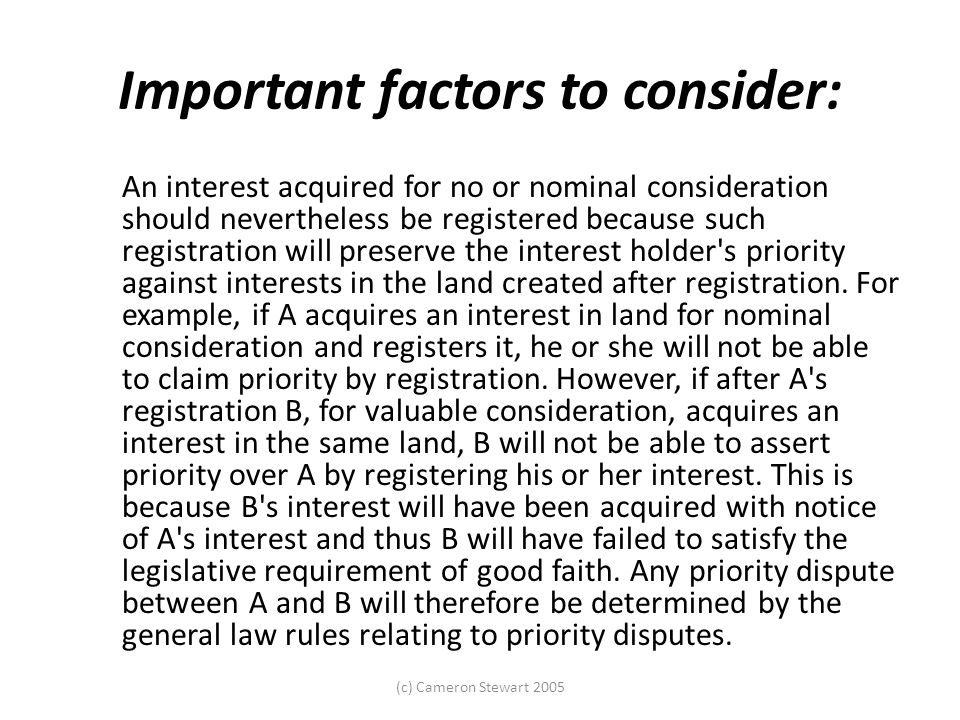 (c) Cameron Stewart 2005 Important factors to consider: An interest acquired for no or nominal consideration should nevertheless be registered because