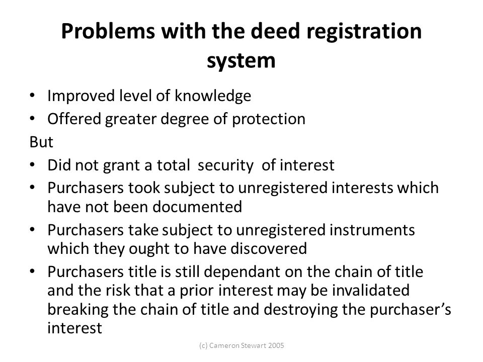 (c) Cameron Stewart 2005 Problems with the deed registration system Improved level of knowledge Offered greater degree of protection But Did not grant
