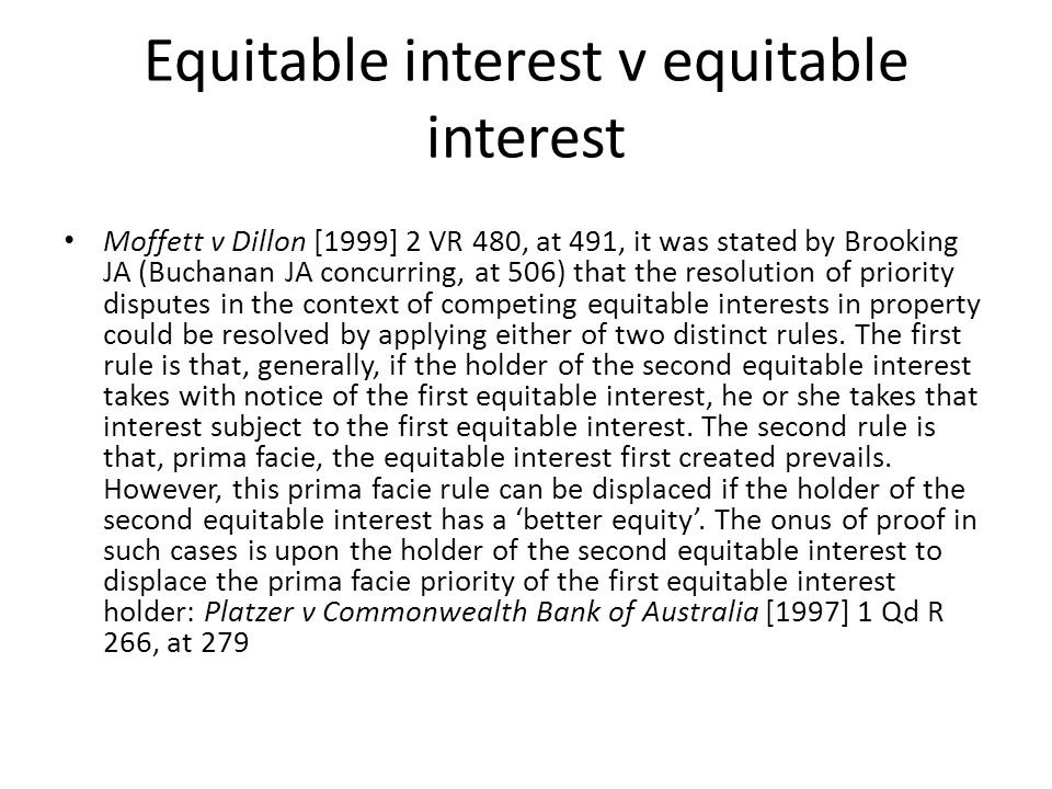Equitable interest v equitable interest Moffett v Dillon [1999] 2 VR 480, at 491, it was stated by Brooking JA (Buchanan JA concurring, at 506) that t