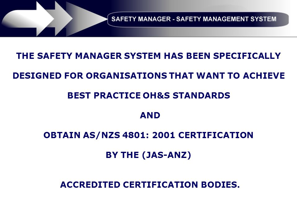 THE SAFETY MANAGER SYSTEM HAS BEEN SPECIFICALLY DESIGNED FOR ORGANISATIONS THAT WANT TO ACHIEVE BEST PRACTICE OH&S STANDARDS AND OBTAIN AS/NZS 4801: 2001 CERTIFICATION BY THE (JAS-ANZ) ACCREDITED CERTIFICATION BODIES.