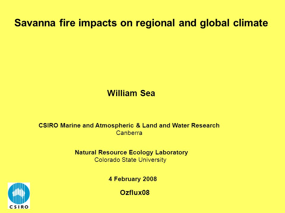 Savanna fire impacts on regional and global climate 4 February 2008 William Sea Natural Resource Ecology Laboratory Colorado State University CSIRO Marine and Atmospheric & Land and Water Research Canberra Ozflux08