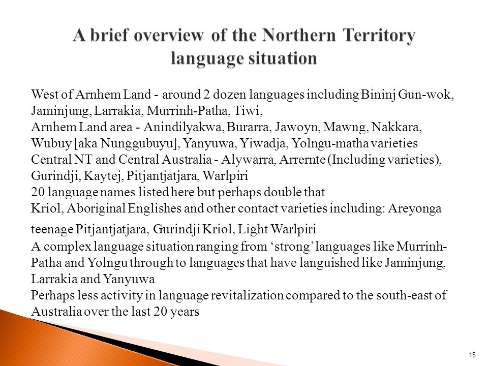 18 West of Arnhem Land - around 2 dozen languages including Bininj Gun-wok, Jaminjung, Larrakia, Murrinh-Patha, Tiwi, Arnhem Land area - Anindilyakwa, Burarra, Jawoyn, Mawng, Nakkara, Wubuy [aka Nunggubuyu], Yanyuwa, Yiwadja, Yolngu-matha varieties Central NT and Central Australia - Alywarra, Arrernte (Including varieties), Gurindji, Kaytej, Pitjantjatjara, Warlpiri 20 language names listed here but perhaps double that Kriol, Aboriginal Englishes and other contact varieties including: Areyonga teenage Pitjantjatjara, Gurindji Kriol, Light Warlpiri A complex language situation ranging from 'strong' languages like Murrinh- Patha and Yolngu through to languages that have languished like Jaminjung, Larrakia and Yanyuwa Perhaps less activity in language revitalization compared to the south-east of Australia over the last 20 years