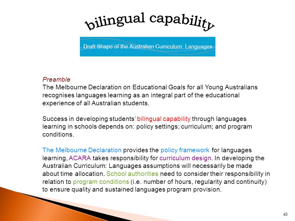 40 Preamble The Melbourne Declaration on Educational Goals for all Young Australians recognises languages learning as an integral part of the educational experience of all Australian students.