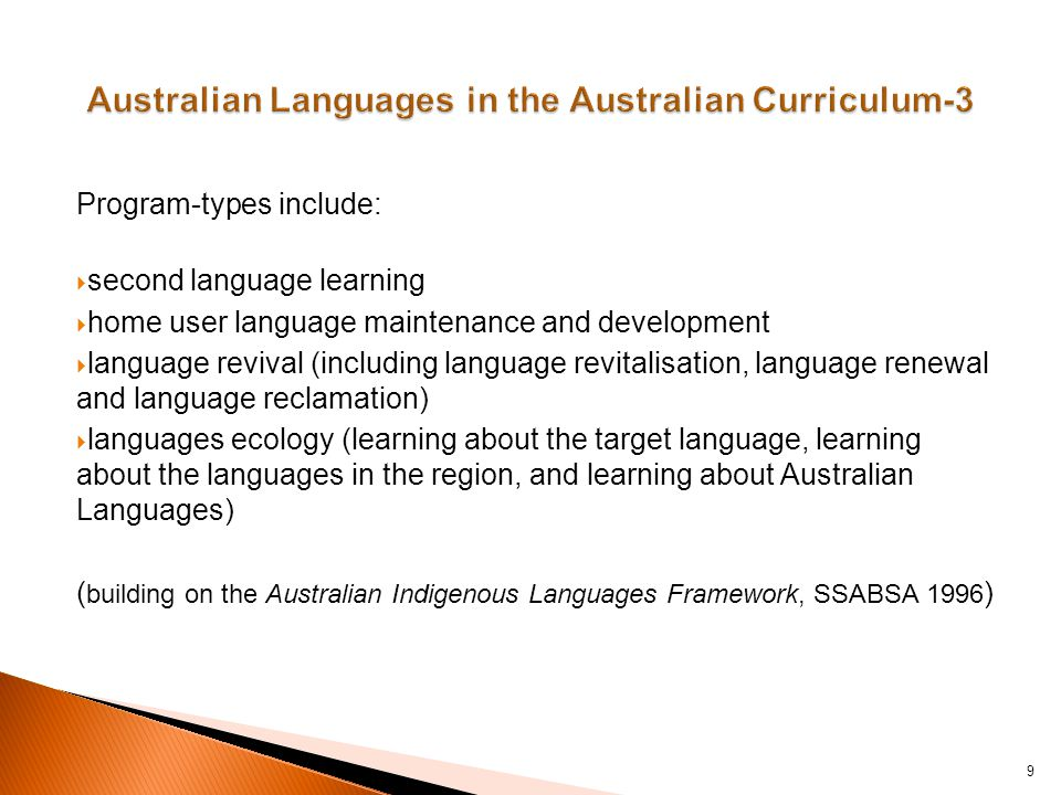 Program-types include:  second language learning  home user language maintenance and development  language revival (including language revitalisation, language renewal and language reclamation)  languages ecology (learning about the target language, learning about the languages in the region, and learning about Australian Languages) ( building on the Australian Indigenous Languages Framework, SSABSA 1996 ) 9