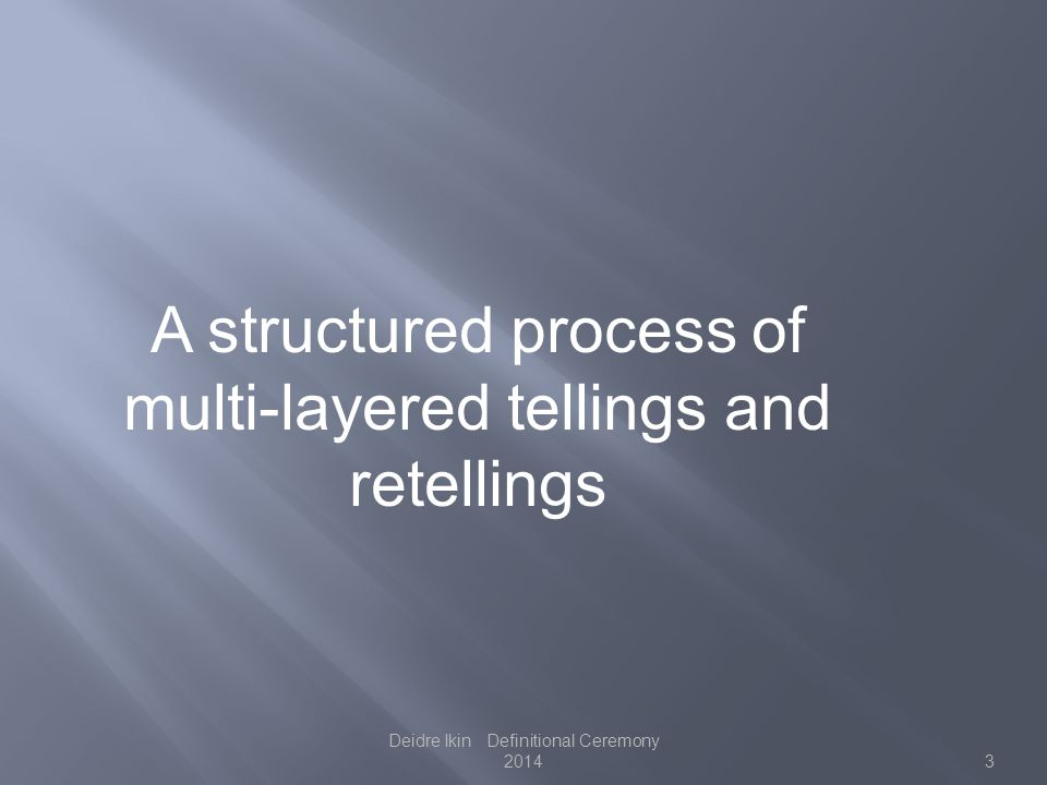 A structured process of multi-layered tellings and retellings 3 Deidre Ikin Definitional Ceremony 2014