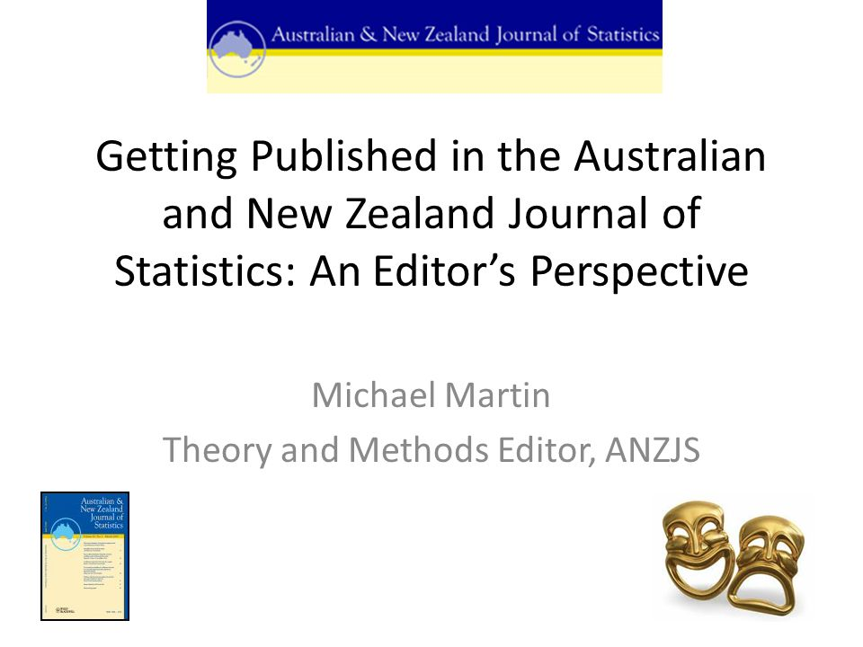 Getting Published in the Australian and New Zealand Journal of Statistics: An Editor's Perspective Michael Martin Theory and Methods Editor, ANZJS