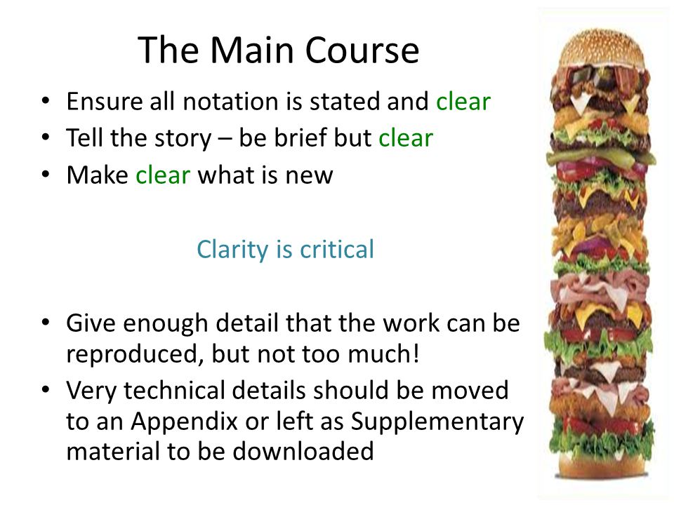 The Main Course Ensure all notation is stated and clear Tell the story – be brief but clear Make clear what is new Clarity is critical Give enough det