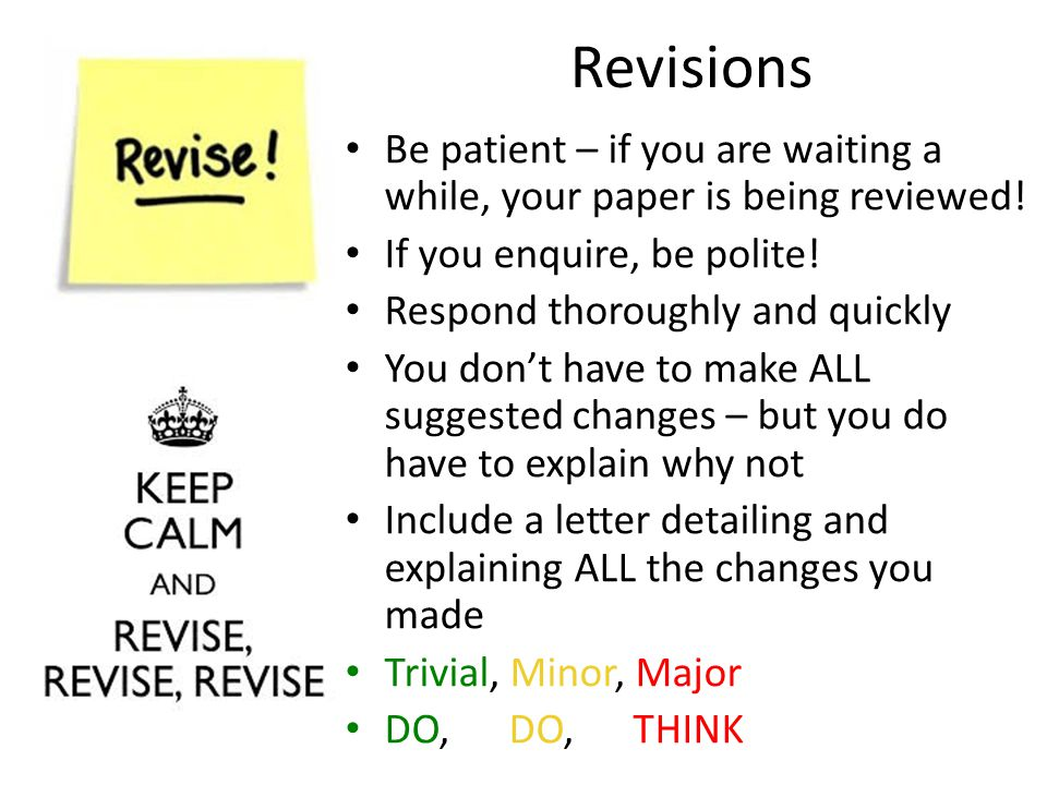 Revisions Be patient – if you are waiting a while, your paper is being reviewed! If you enquire, be polite! Respond thoroughly and quickly You don't h