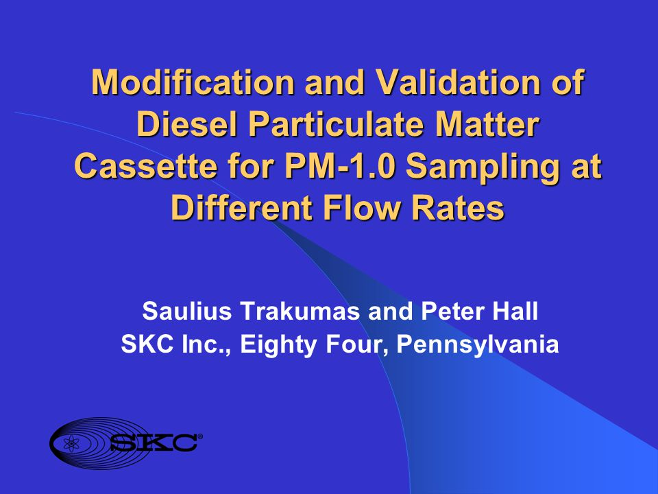 Modification and Validation of Diesel Particulate Matter Cassette for PM-1.0 Sampling at Different Flow Rates Saulius Trakumas and Peter Hall SKC Inc., Eighty Four, Pennsylvania