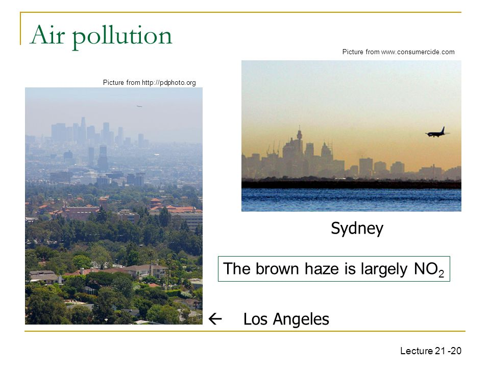 Lecture 21 -20 Air pollution  Los Angeles Sydney The brown haze is largely NO 2 Picture from www.consumercide.com Picture from http://pdphoto.org