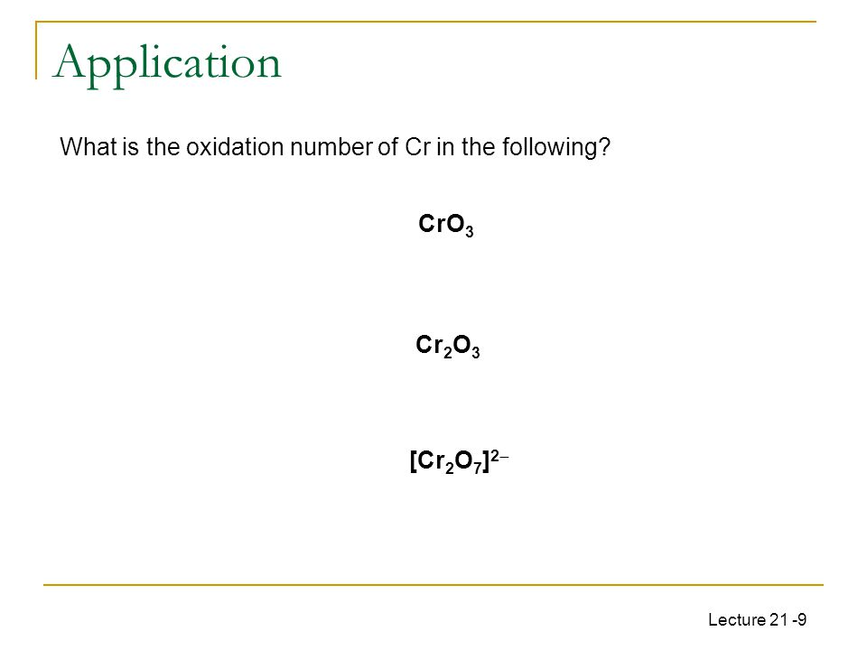 Lecture 21 -9 [Cr 2 O 7 ] 2  2(x) + 7(-2) = -2, x = +6, Cr(VI) What is the oxidation number of Cr in the following.