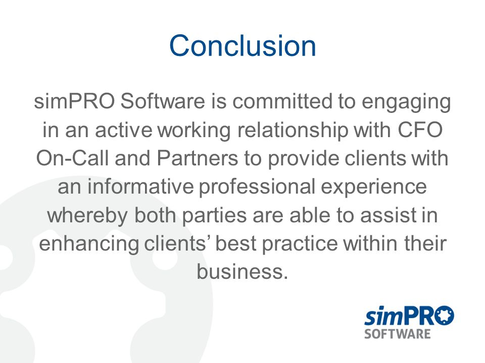 Conclusion simPRO Software is committed to engaging in an active working relationship with CFO On-Call and Partners to provide clients with an informa